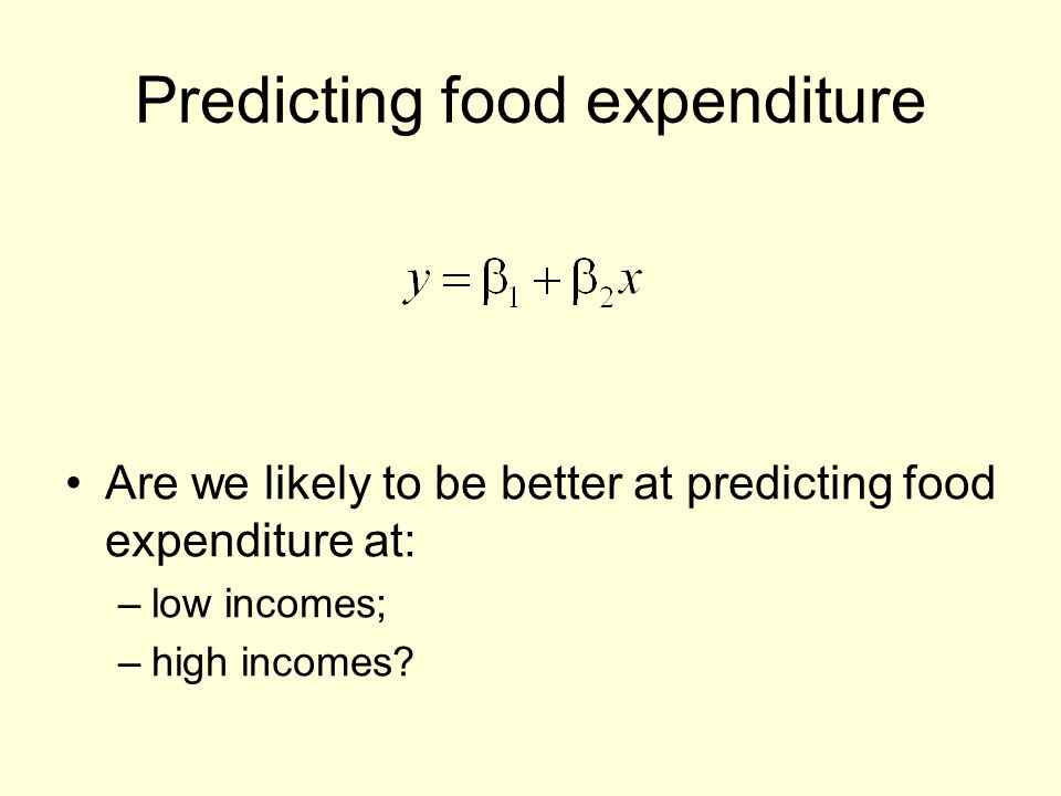 Predicting food expenditure Are we likely to be better at predicting food expenditure at: –low incomes; –high incomes