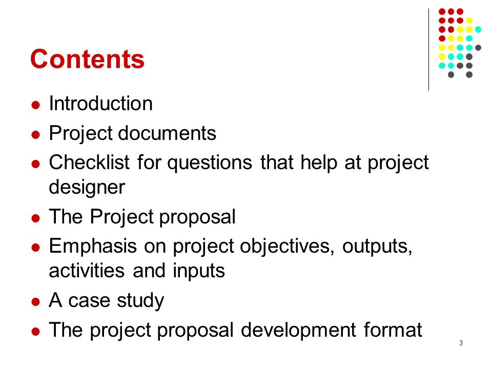 3 Contents Introduction Project documents Checklist for questions that help at project designer The Project proposal Emphasis on project objectives, outputs, activities and inputs A case study The project proposal development format