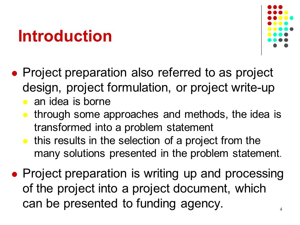4 Introduction Project preparation also referred to as project design, project formulation, or project write-up an idea is borne through some approaches and methods, the idea is transformed into a problem statement this results in the selection of a project from the many solutions presented in the problem statement.