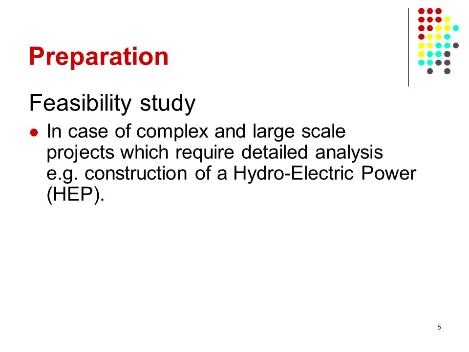 5 Preparation Feasibility study In case of complex and large scale projects which require detailed analysis e.g.