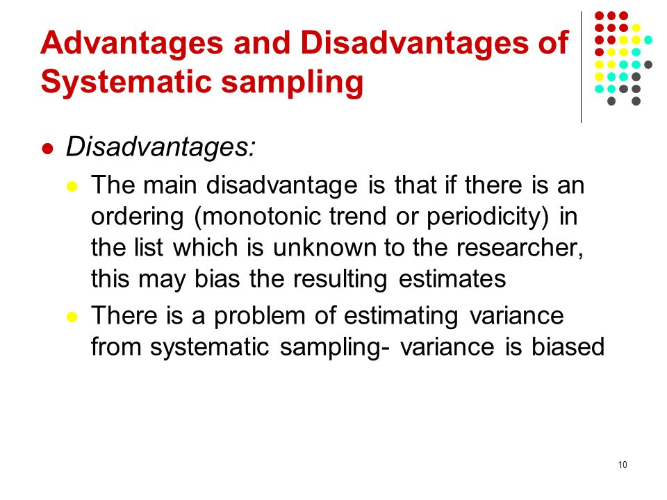 10 Advantages and Disadvantages of Systematic sampling Disadvantages: The main disadvantage is that if there is an ordering (monotonic trend or periodicity) in the list which is unknown to the researcher, this may bias the resulting estimates There is a problem of estimating variance from systematic sampling- variance is biased