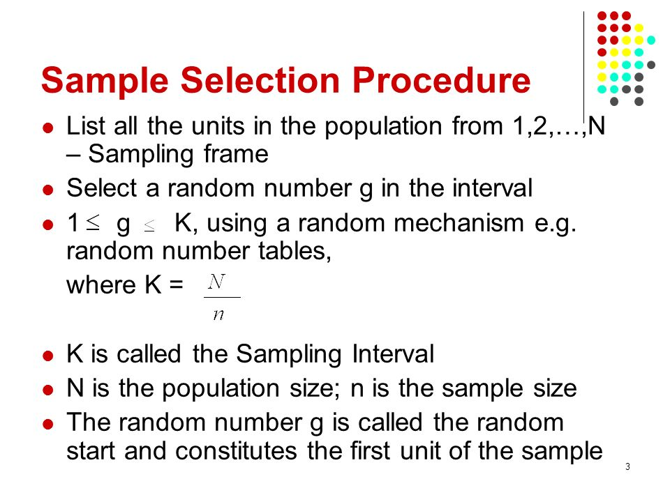 3 Sample Selection Procedure List all the units in the population from 1,2,…,N – Sampling frame Select a random number g in the interval 1 g K, using a random mechanism e.g.