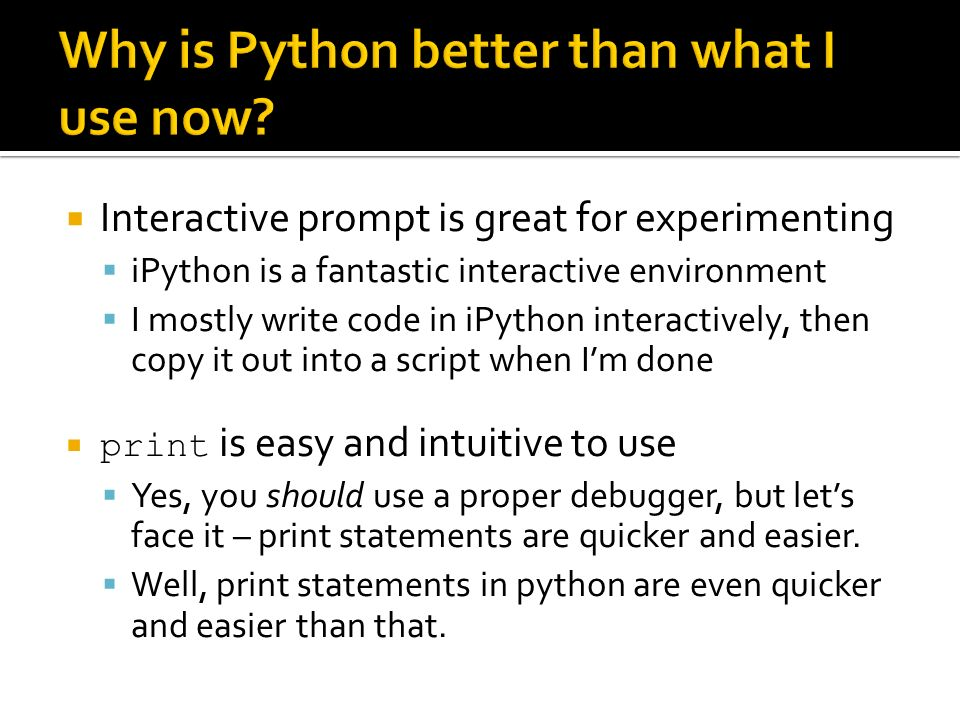 Interactive prompt is great for experimenting iPython is a fantastic interactive environment I mostly write code in iPython interactively, then copy it out into a script when Im done print is easy and intuitive to use Yes, you should use a proper debugger, but lets face it – print statements are quicker and easier.