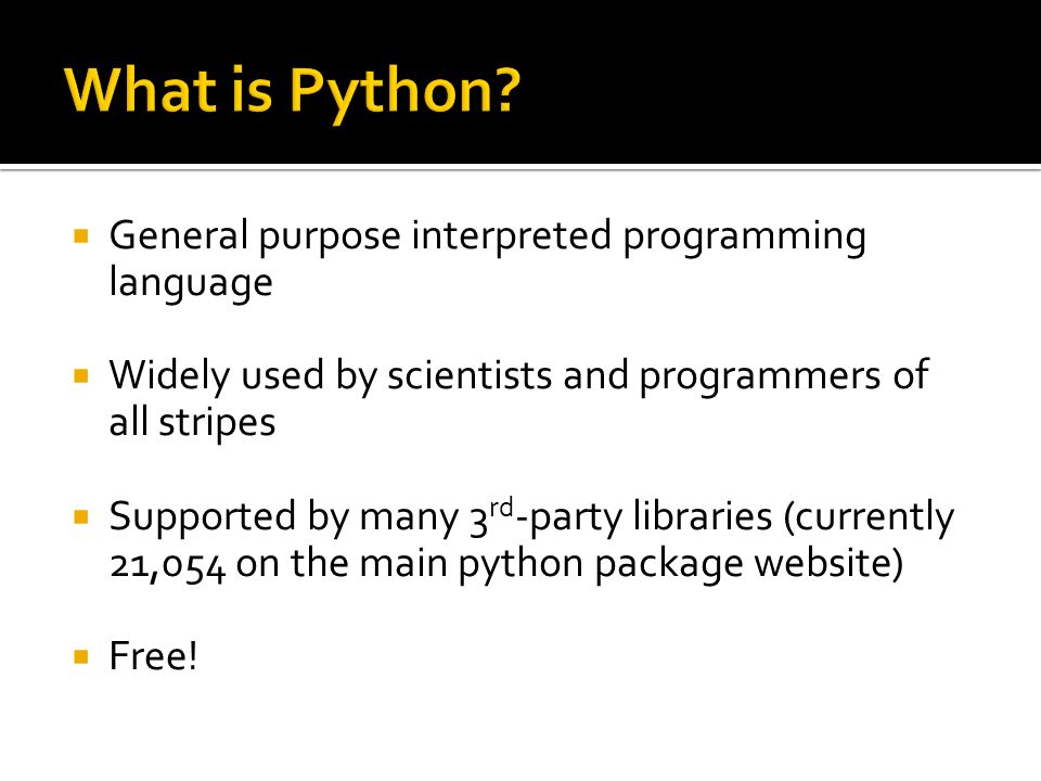 General purpose interpreted programming language Widely used by scientists and programmers of all stripes Supported by many 3 rd -party libraries (currently 21,054 on the main python package website) Free!