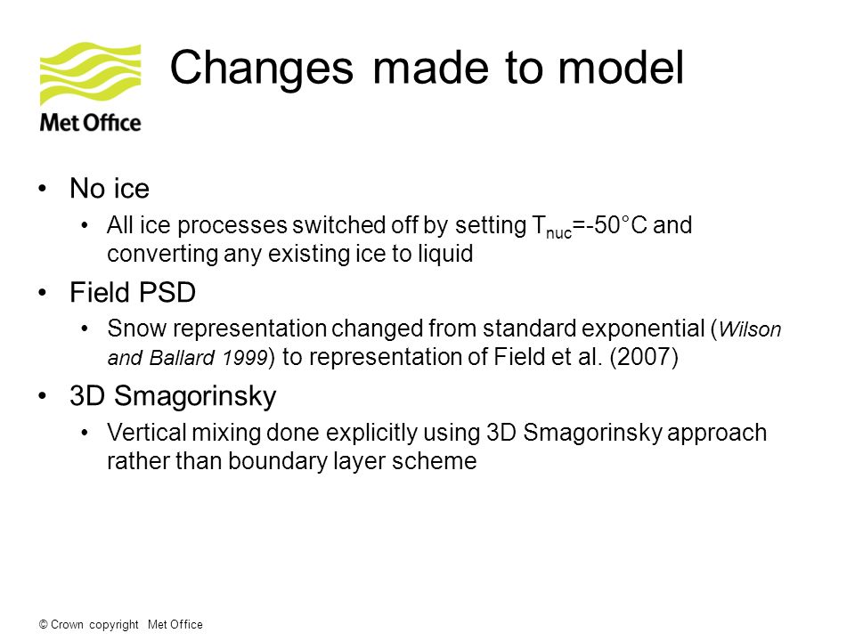 © Crown copyright Met Office No ice All ice processes switched off by setting T nuc =-50°C and converting any existing ice to liquid Field PSD Snow representation changed from standard exponential ( Wilson and Ballard 1999 ) to representation of Field et al.