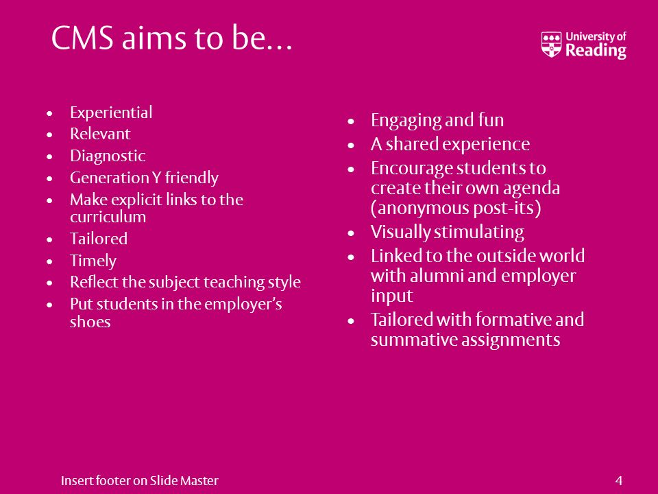 Insert footer on Slide Master4 CMS aims to be… Experiential Relevant Diagnostic Generation Y friendly Make explicit links to the curriculum Tailored Timely Reflect the subject teaching style Put students in the employers shoes Engaging and fun A shared experience Encourage students to create their own agenda (anonymous post-its) Visually stimulating Linked to the outside world with alumni and employer input Tailored with formative and summative assignments
