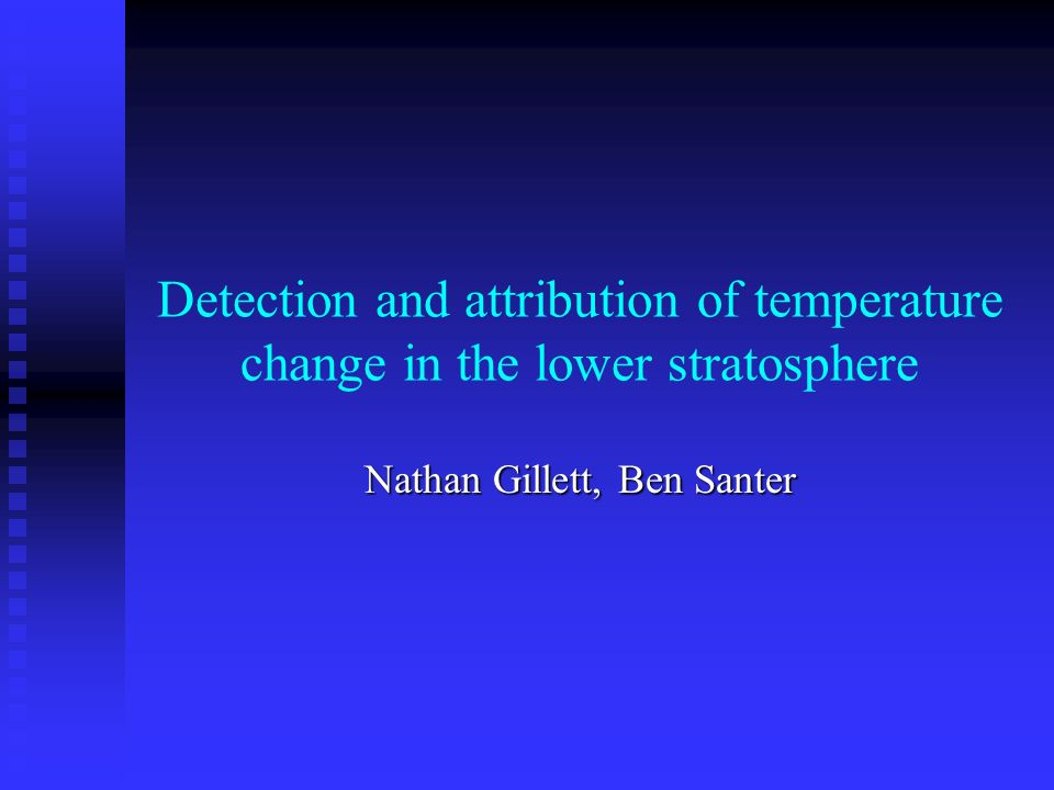 Detection and attribution of temperature change in the lower stratosphere Nathan Gillett, Ben Santer
