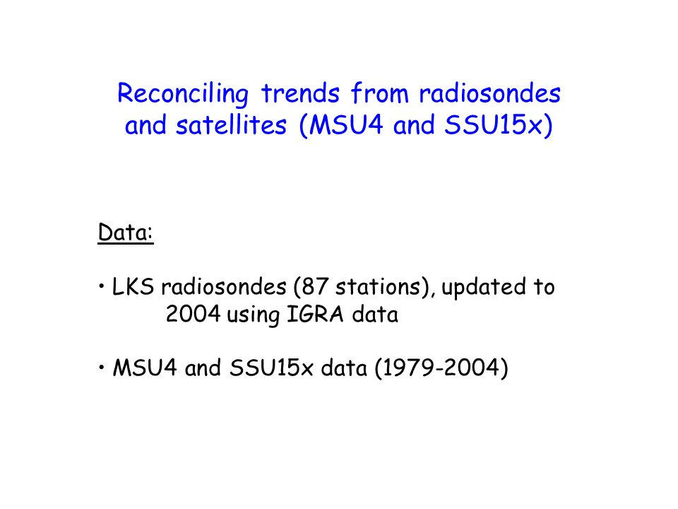 Reconciling trends from radiosondes and satellites (MSU4 and SSU15x) Data: LKS radiosondes (87 stations), updated to 2004 using IGRA data MSU4 and SSU15x data (1979-2004)
