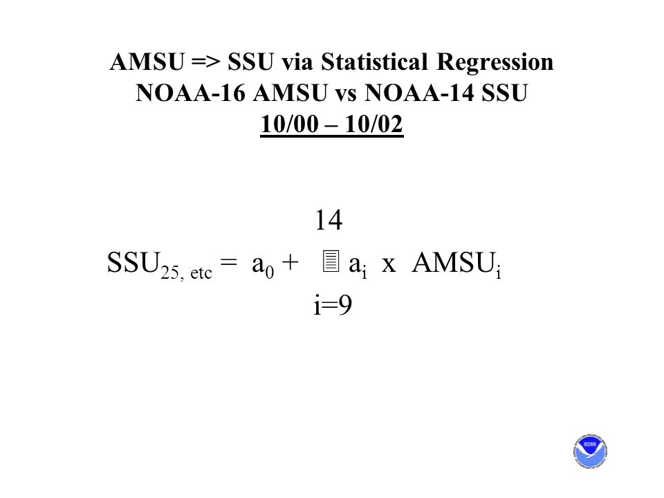 AMSU => SSU via Statistical Regression NOAA-16 AMSU vs NOAA-14 SSU 10/00 – 10/02 14 SSU 25, etc = a 0 + 3 a i x AMSU i i=9