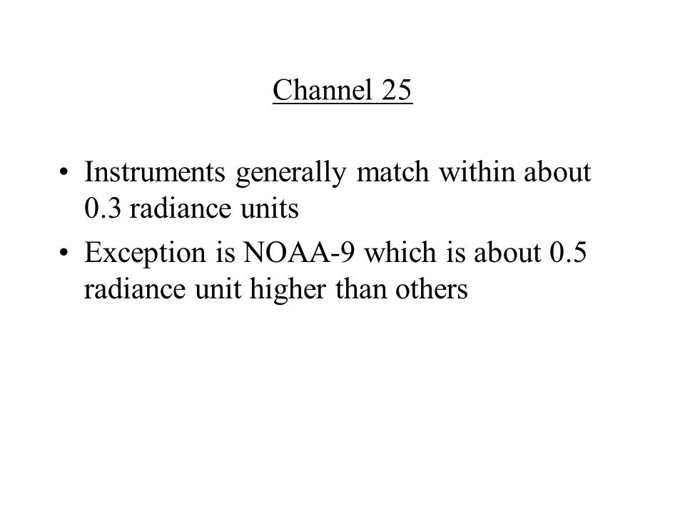 Channel 25 Instruments generally match within about 0.3 radiance units Exception is NOAA-9 which is about 0.5 radiance unit higher than others