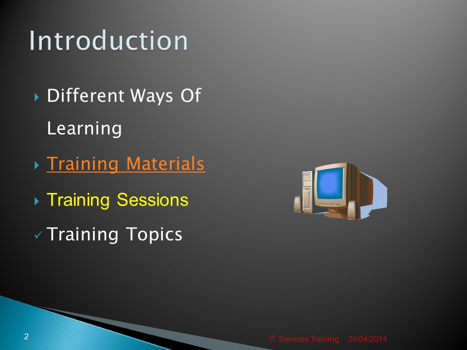 Different Ways Of Learning Training Materials Training Sessions Training Topics 20/04/2014 2 IT Services Training