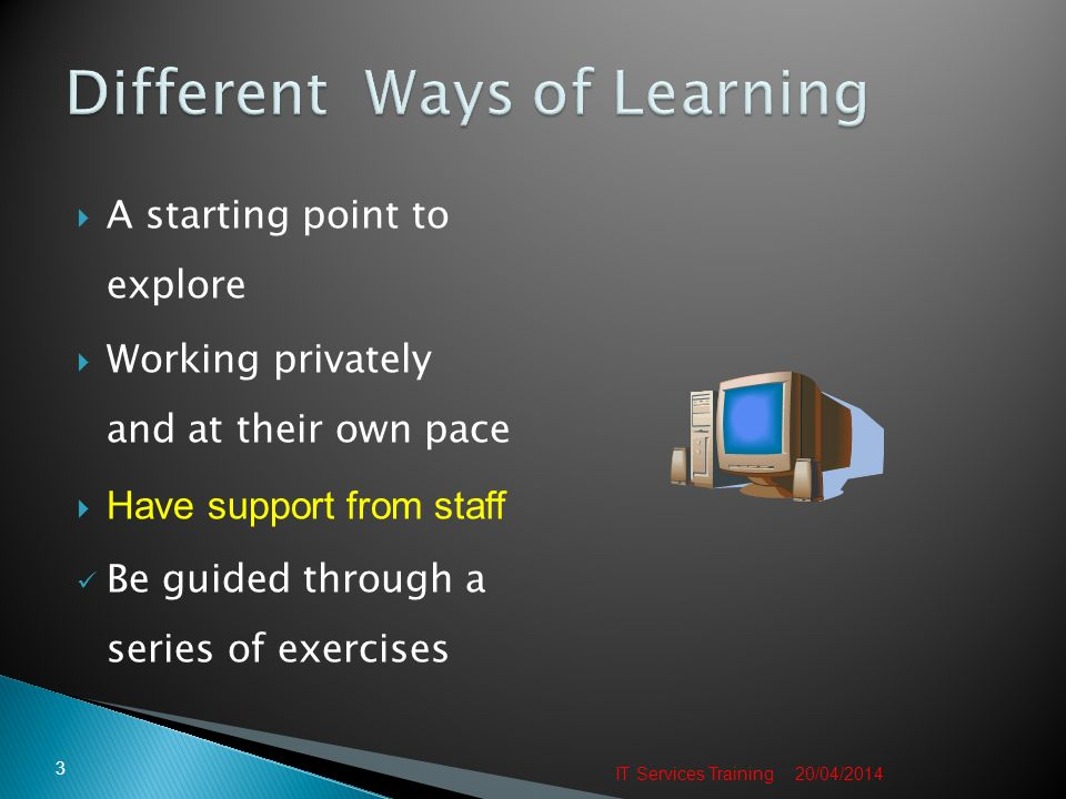 A starting point to explore Working privately and at their own pace Have support from staff Be guided through a series of exercises 20/04/2014 3 IT Services Training