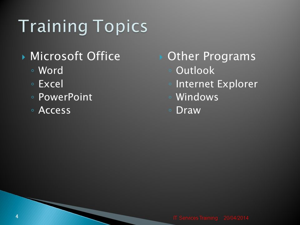 Microsoft Office Word Excel PowerPoint Access Other Programs Outlook Internet Explorer Windows Draw 20/04/2014 4 IT Services Training