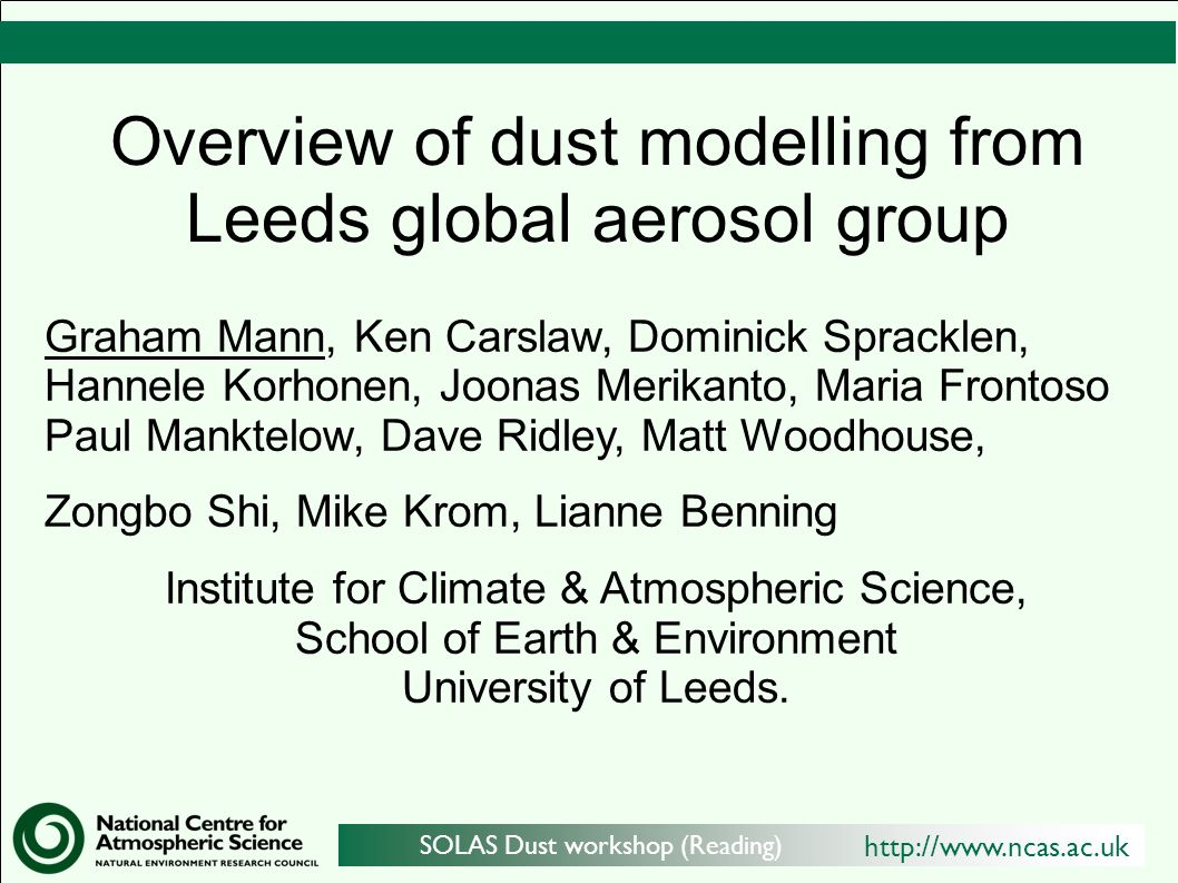 http://www.ncas.ac.uk SOLAS Dust workshop (Reading) Overview of dust modelling from Leeds global aerosol group Graham Mann, Ken Carslaw, Dominick Spracklen, Hannele Korhonen, Joonas Merikanto, Maria Frontoso Paul Manktelow, Dave Ridley, Matt Woodhouse, Zongbo Shi, Mike Krom, Lianne Benning Institute for Climate & Atmospheric Science, School of Earth & Environment University of Leeds.