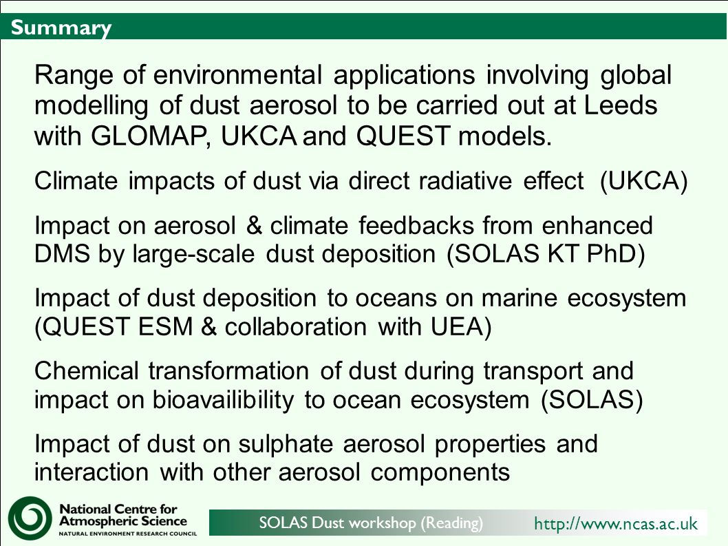 http://www.ncas.ac.uk SOLAS Dust workshop (Reading) Summary Range of environmental applications involving global modelling of dust aerosol to be carried out at Leeds with GLOMAP, UKCA and QUEST models.