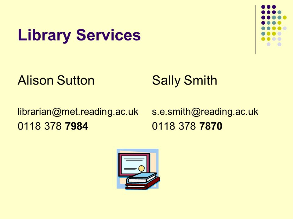 Library Services Alison Sutton librarian@met.reading.ac.uk 0118 378 7984 Sally Smith s.e.smith@reading.ac.uk 0118 378 7870