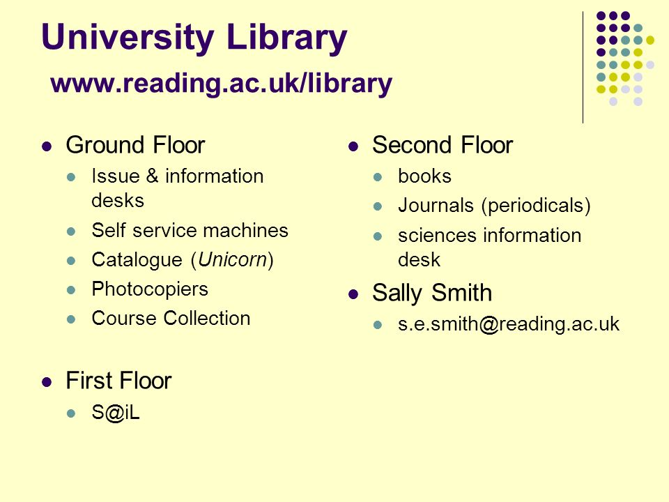 University Library www.reading.ac.uk/library Ground Floor Issue & information desks Self service machines Catalogue (Unicorn) Photocopiers Course Collection First Floor S@iL Second Floor books Journals (periodicals) sciences information desk Sally Smith s.e.smith@reading.ac.uk