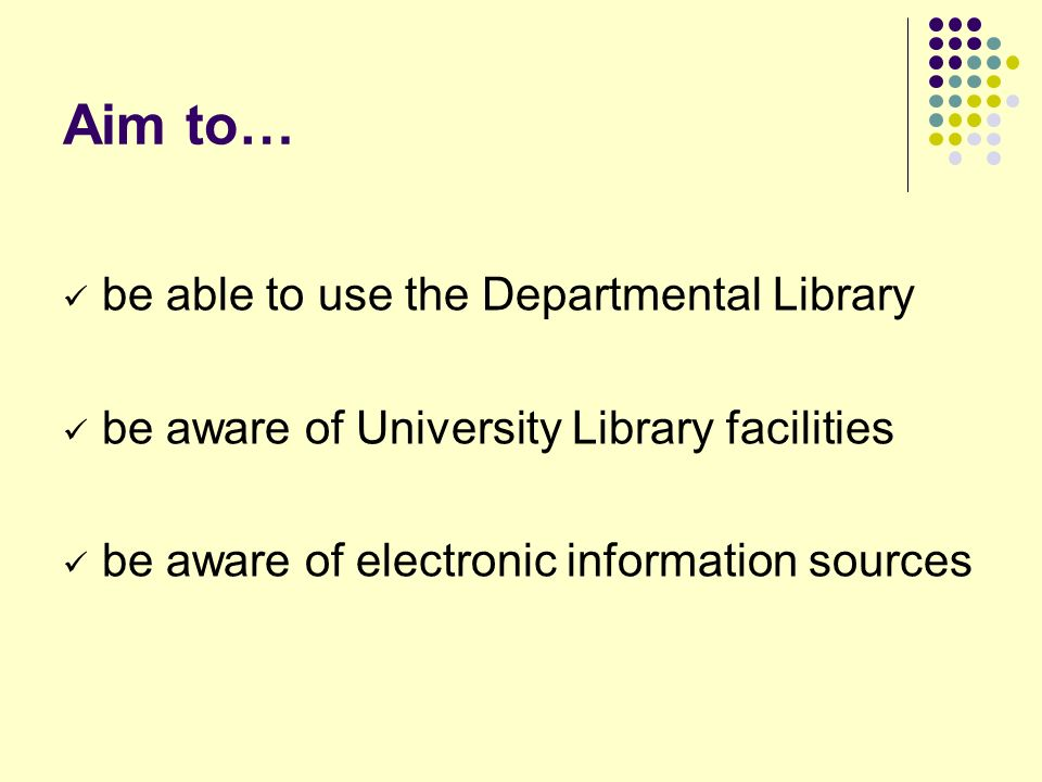 Aim to… be able to use the Departmental Library be aware of University Library facilities be aware of electronic information sources
