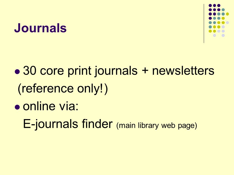 Journals 30 core print journals + newsletters (reference only!) online via: E-journals finder (main library web page)