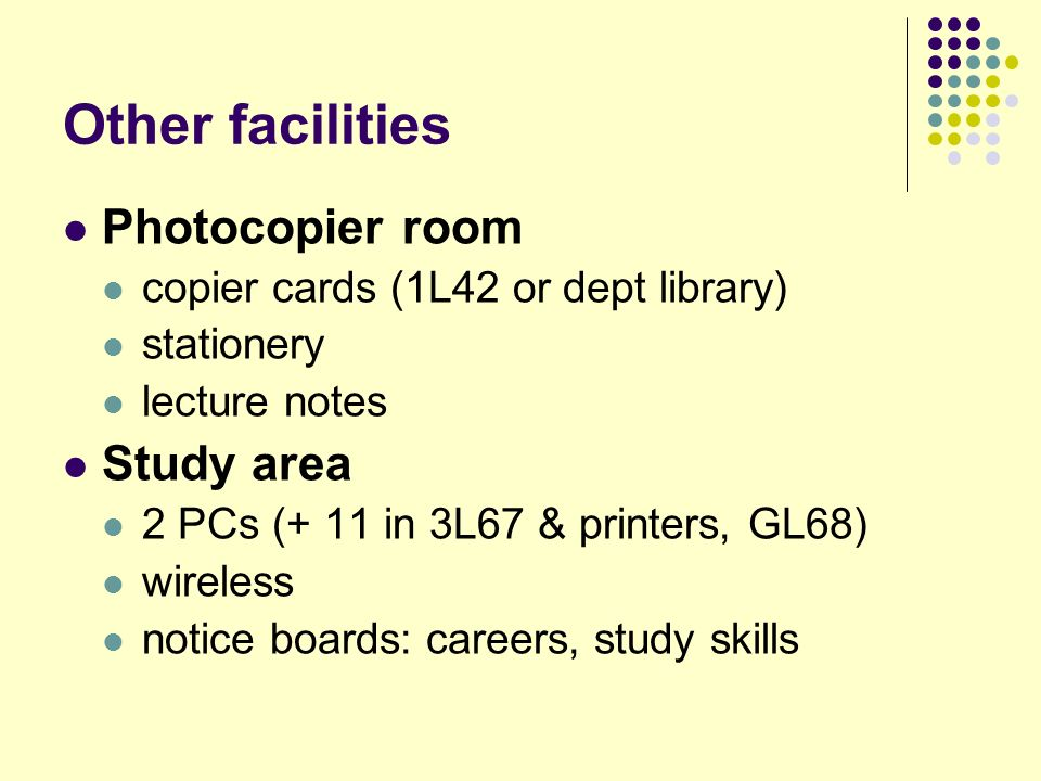 Other facilities Photocopier room copier cards (1L42 or dept library) stationery lecture notes Study area 2 PCs (+ 11 in 3L67 & printers, GL68) wireless notice boards: careers, study skills