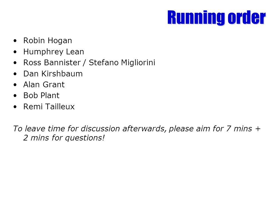 Running order Robin Hogan Humphrey Lean Ross Bannister / Stefano Migliorini Dan Kirshbaum Alan Grant Bob Plant Remi Tailleux To leave time for discussion afterwards, please aim for 7 mins + 2 mins for questions!