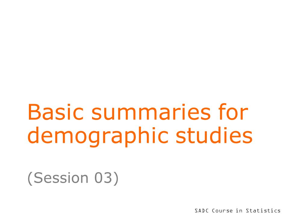 SADC Course in Statistics Basic summaries for demographic studies (Session 03)