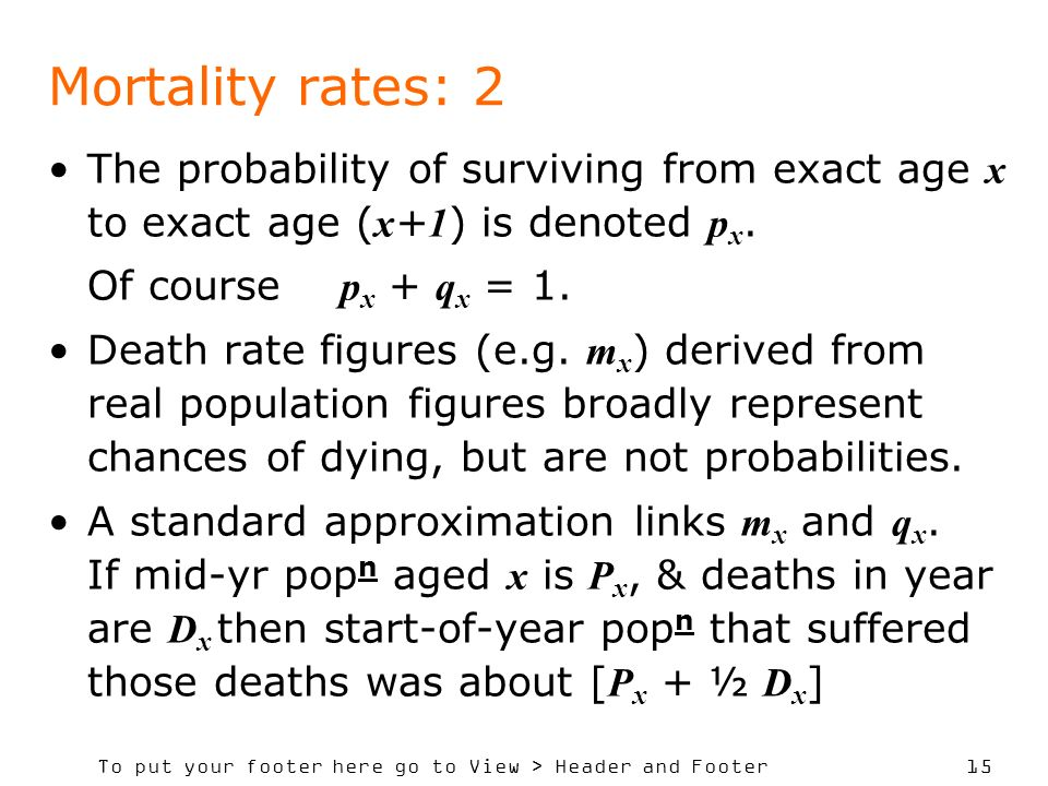 To put your footer here go to View > Header and Footer 15 Mortality rates: 2 The probability of surviving from exact age x to exact age ( x + 1 ) is denoted p x.