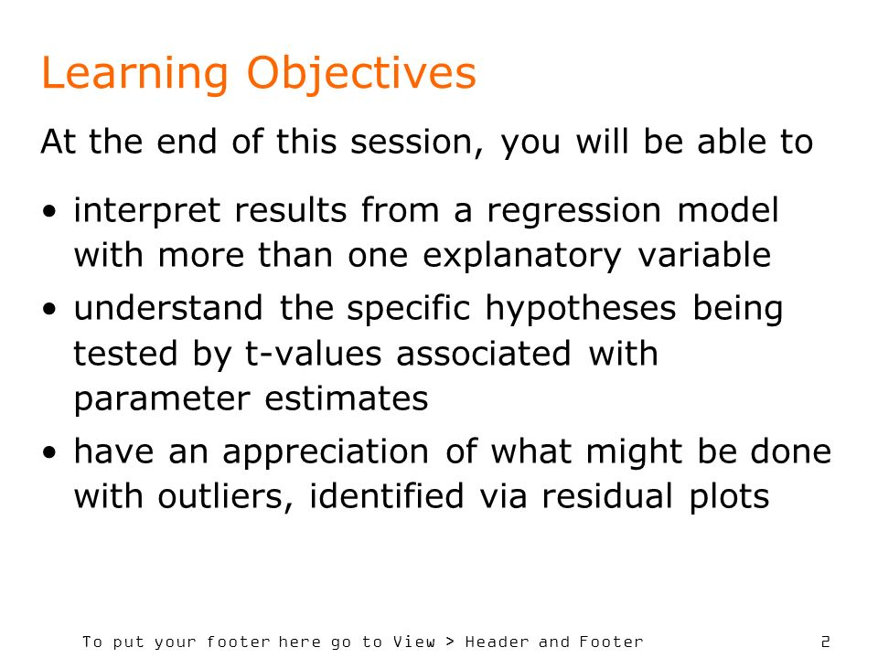 To put your footer here go to View > Header and Footer 2 Learning Objectives At the end of this session, you will be able to interpret results from a regression model with more than one explanatory variable understand the specific hypotheses being tested by t-values associated with parameter estimates have an appreciation of what might be done with outliers, identified via residual plots