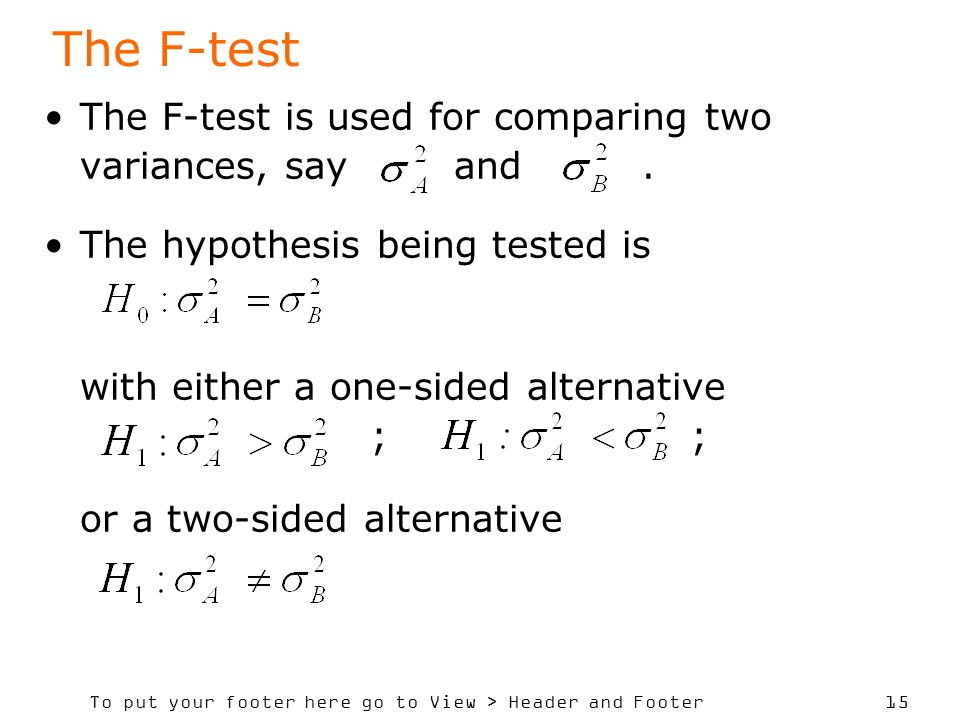 To put your footer here go to View > Header and Footer 15 The F-test The F-test is used for comparing two variances, say and.