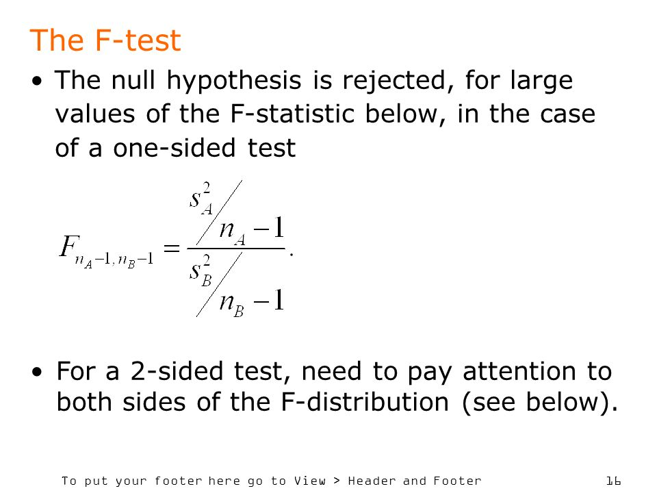To put your footer here go to View > Header and Footer 16 The F-test The null hypothesis is rejected, for large values of the F-statistic below, in the case of a one-sided test For a 2-sided test, need to pay attention to both sides of the F-distribution (see below).