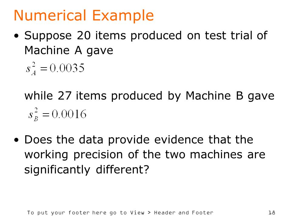 To put your footer here go to View > Header and Footer 18 Numerical Example Suppose 20 items produced on test trial of Machine A gave while 27 items produced by Machine B gave Does the data provide evidence that the working precision of the two machines are significantly different