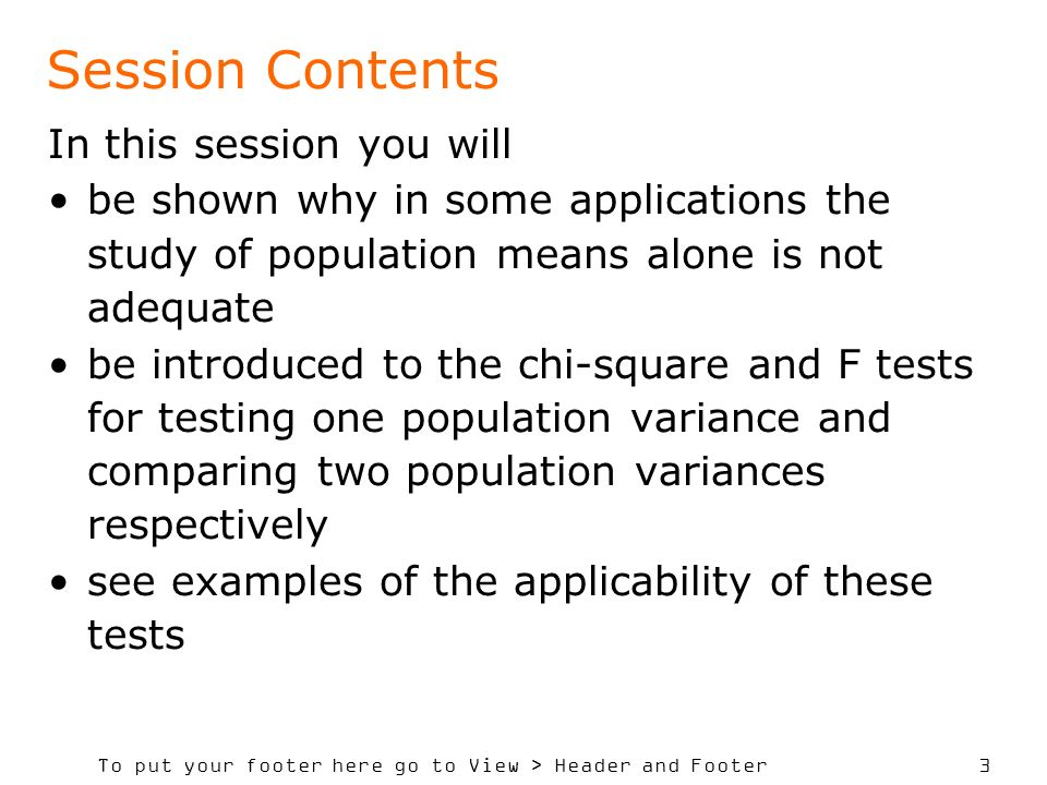 To put your footer here go to View > Header and Footer 3 Session Contents In this session you will be shown why in some applications the study of population means alone is not adequate be introduced to the chi-square and F tests for testing one population variance and comparing two population variances respectively see examples of the applicability of these tests