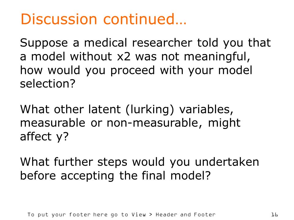 To put your footer here go to View > Header and Footer 16 Discussion continued… Suppose a medical researcher told you that a model without x2 was not meaningful, how would you proceed with your model selection.