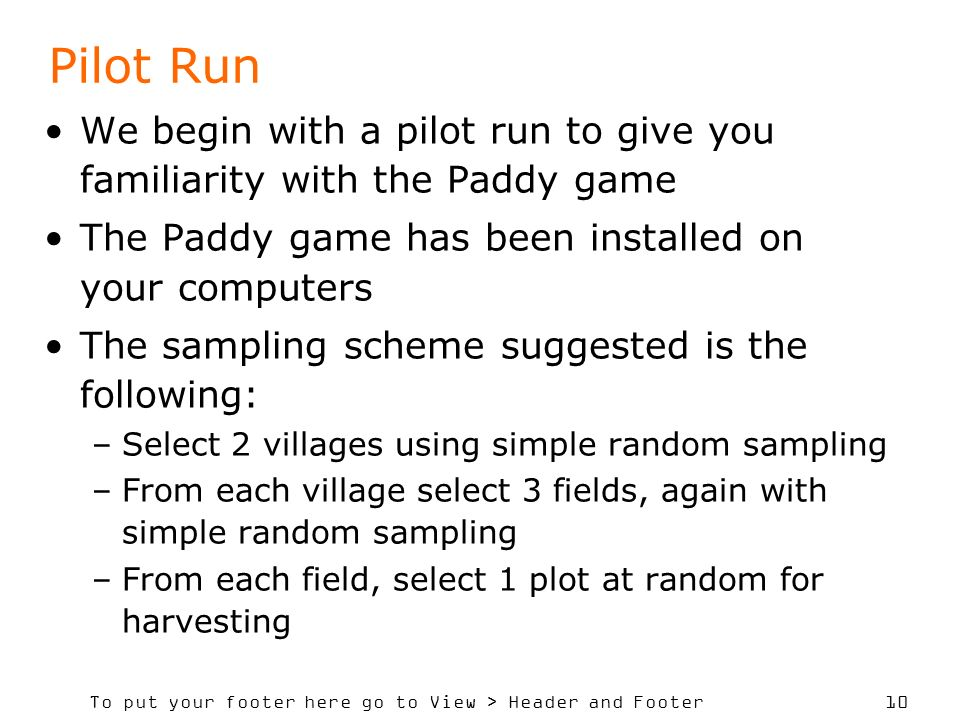 To put your footer here go to View > Header and Footer 10 Pilot Run We begin with a pilot run to give you familiarity with the Paddy game The Paddy game has been installed on your computers The sampling scheme suggested is the following: –Select 2 villages using simple random sampling –From each village select 3 fields, again with simple random sampling –From each field, select 1 plot at random for harvesting