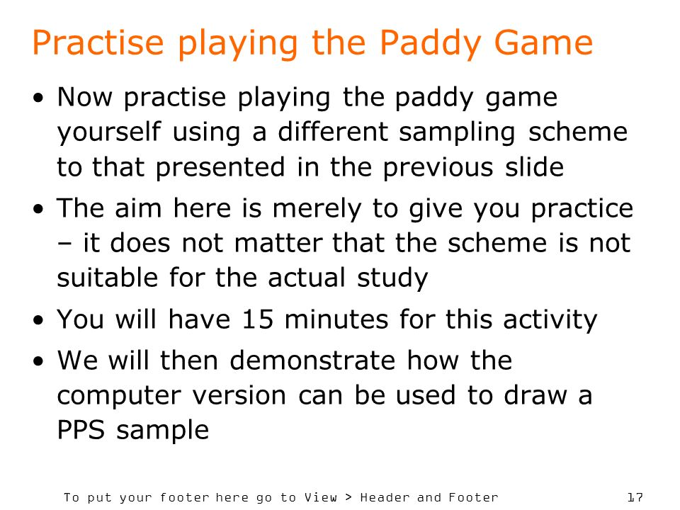 To put your footer here go to View > Header and Footer 17 Practise playing the Paddy Game Now practise playing the paddy game yourself using a different sampling scheme to that presented in the previous slide The aim here is merely to give you practice – it does not matter that the scheme is not suitable for the actual study You will have 15 minutes for this activity We will then demonstrate how the computer version can be used to draw a PPS sample