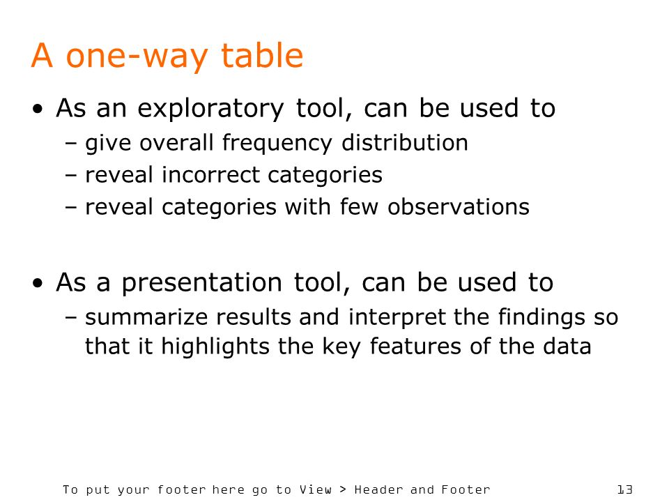 To put your footer here go to View > Header and Footer 13 A one-way table As an exploratory tool, can be used to –give overall frequency distribution –reveal incorrect categories –reveal categories with few observations As a presentation tool, can be used to –summarize results and interpret the findings so that it highlights the key features of the data