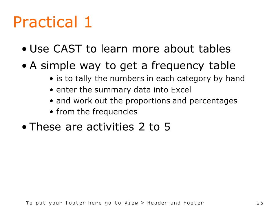 To put your footer here go to View > Header and Footer 15 Practical 1 Use CAST to learn more about tables A simple way to get a frequency table is to tally the numbers in each category by hand enter the summary data into Excel and work out the proportions and percentages from the frequencies These are activities 2 to 5
