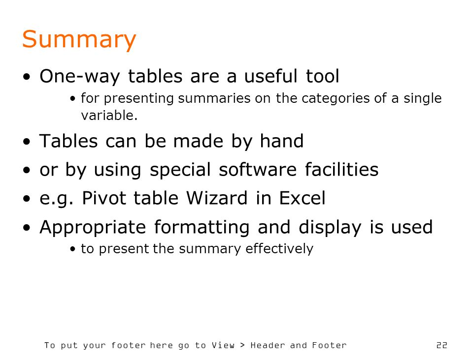 To put your footer here go to View > Header and Footer 22 Summary One-way tables are a useful tool for presenting summaries on the categories of a single variable.