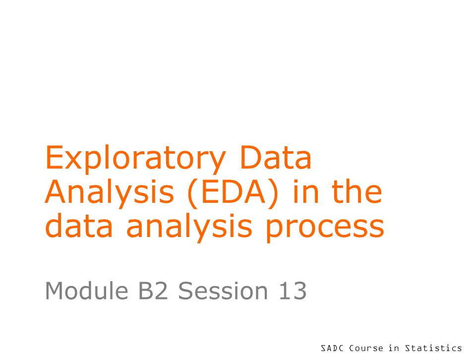 SADC Course in Statistics Exploratory Data Analysis (EDA) in the data analysis process Module B2 Session 13