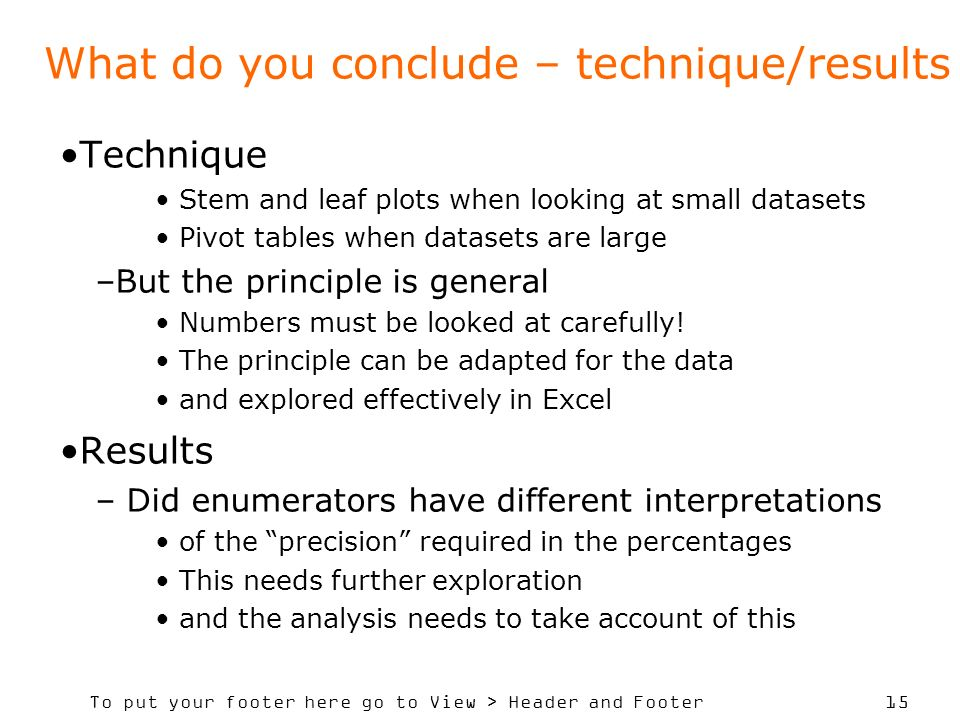 To put your footer here go to View > Header and Footer 15 What do you conclude – technique/results Technique Stem and leaf plots when looking at small datasets Pivot tables when datasets are large –But the principle is general Numbers must be looked at carefully.