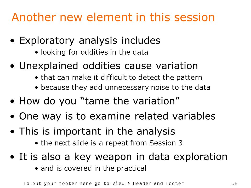 To put your footer here go to View > Header and Footer 16 Another new element in this session Exploratory analysis includes looking for oddities in the data Unexplained oddities cause variation that can make it difficult to detect the pattern because they add unnecessary noise to the data How do you tame the variation One way is to examine related variables This is important in the analysis the next slide is a repeat from Session 3 It is also a key weapon in data exploration and is covered in the practical