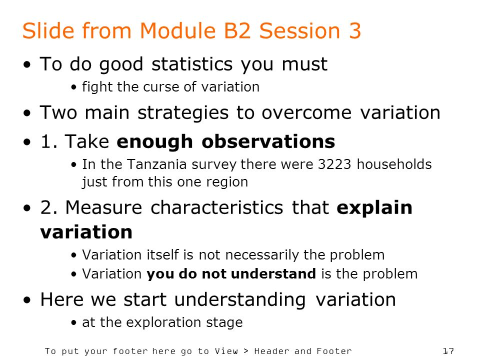 To put your footer here go to View > Header and Footer 17 Slide from Module B2 Session 3 To do good statistics you must fight the curse of variation Two main strategies to overcome variation 1.