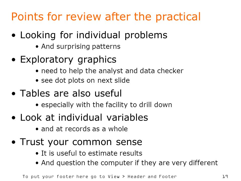 To put your footer here go to View > Header and Footer 19 Points for review after the practical Looking for individual problems And surprising patterns Exploratory graphics need to help the analyst and data checker see dot plots on next slide Tables are also useful especially with the facility to drill down Look at individual variables and at records as a whole Trust your common sense It is useful to estimate results And question the computer if they are very different