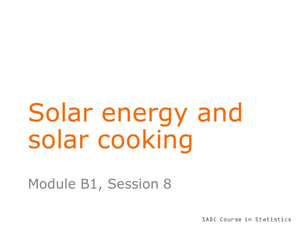 SADC Course in Statistics Solar energy and solar cooking Module B1, Session 8