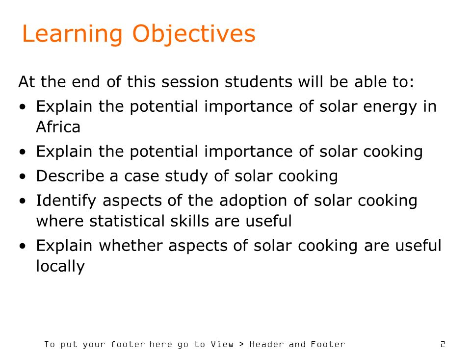 To put your footer here go to View > Header and Footer 2 Learning Objectives At the end of this session students will be able to: Explain the potential importance of solar energy in Africa Explain the potential importance of solar cooking Describe a case study of solar cooking Identify aspects of the adoption of solar cooking where statistical skills are useful Explain whether aspects of solar cooking are useful locally