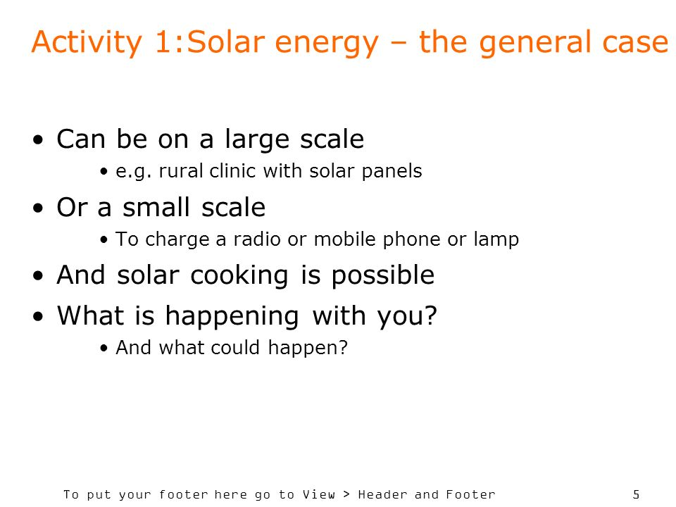 To put your footer here go to View > Header and Footer 5 Activity 1:Solar energy – the general case Can be on a large scale e.g.