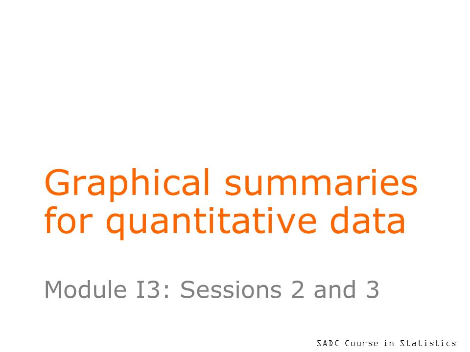 SADC Course in Statistics Graphical summaries for quantitative data Module I3: Sessions 2 and 3