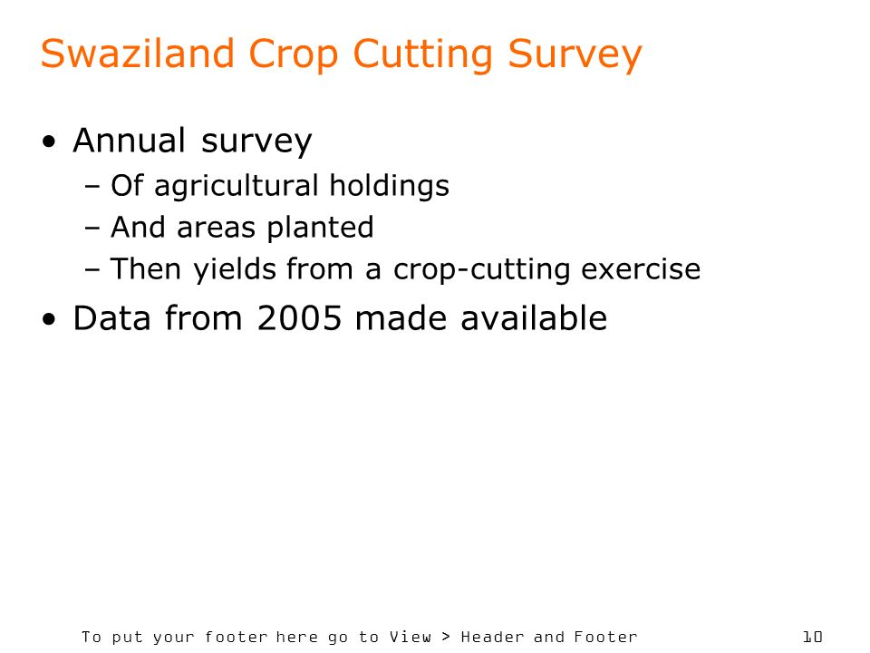 To put your footer here go to View > Header and Footer 10 Swaziland Crop Cutting Survey Annual survey –Of agricultural holdings –And areas planted –Then yields from a crop-cutting exercise Data from 2005 made available