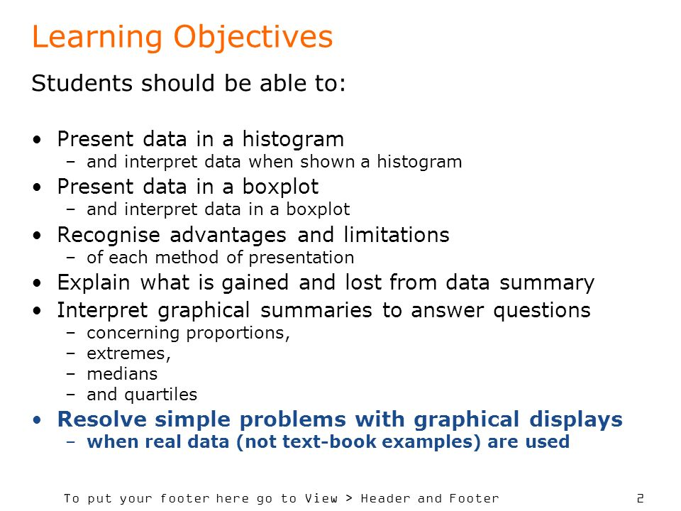 To put your footer here go to View > Header and Footer 2 Learning Objectives Students should be able to: Present data in a histogram –and interpret data when shown a histogram Present data in a boxplot –and interpret data in a boxplot Recognise advantages and limitations –of each method of presentation Explain what is gained and lost from data summary Interpret graphical summaries to answer questions –concerning proportions, –extremes, –medians –and quartiles Resolve simple problems with graphical displays –when real data (not text-book examples) are used