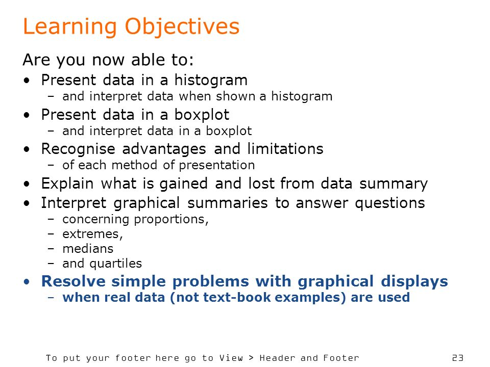 To put your footer here go to View > Header and Footer 23 Learning Objectives Are you now able to: Present data in a histogram –and interpret data when shown a histogram Present data in a boxplot –and interpret data in a boxplot Recognise advantages and limitations –of each method of presentation Explain what is gained and lost from data summary Interpret graphical summaries to answer questions –concerning proportions, –extremes, –medians –and quartiles Resolve simple problems with graphical displays –when real data (not text-book examples) are used